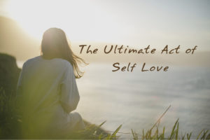 Read more about the article The Ultimate Act of Self Love